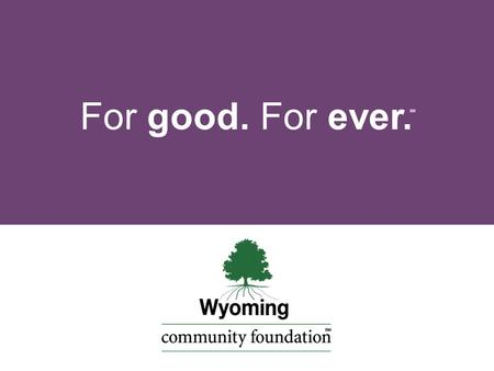 For good. For ever. SM. t w a h is a community foundation?