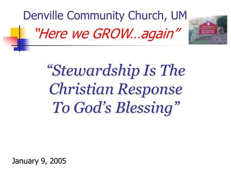 """Stewardship Is The Christian Response To God's Blessing"" Denville Community Church, UM ""Here we GROW…again"" January 9, 2005."