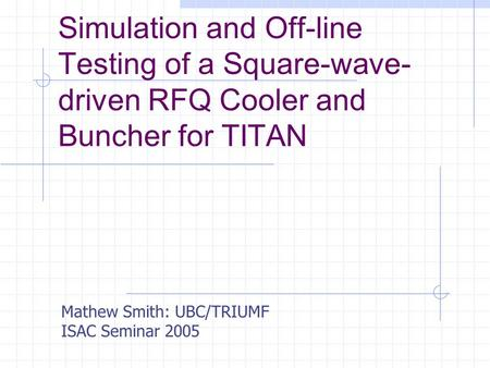 Simulation and Off-line Testing of a Square-wave- driven RFQ Cooler and Buncher for TITAN Mathew Smith: UBC/TRIUMF ISAC Seminar 2005.