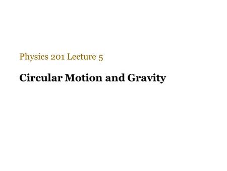 Circular Motion and Gravity Physics 201 Lecture 5.