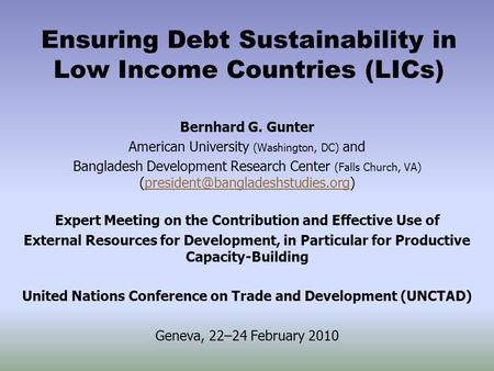 Ensuring Debt Sustainability in Low Income Countries (LICs) Bernhard G. Gunter American University (Washington, DC) and Bangladesh Development Research.