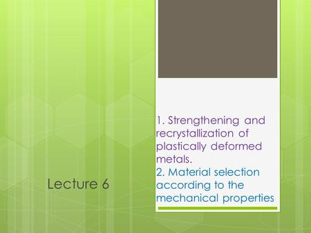 1. Strengthening and recrystallization of plastically deformed metals. 2. Material selection according to the mechanical properties Lecture 6.