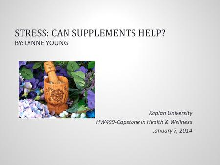 STRESS: CAN SUPPLEMENTS HELP? BY: LYNNE YOUNG Kaplan University HW499-Capstone in Health & Wellness January 7, 2014.