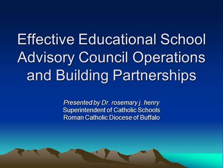 Effective Educational School Advisory Council Operations and Building Partnerships Presented by Dr. rosemary j. henry Superintendent of Catholic Schools.