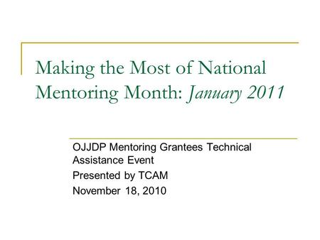 Making the Most of National Mentoring Month: January 2011 OJJDP Mentoring Grantees Technical Assistance Event Presented by TCAM November 18, 2010.