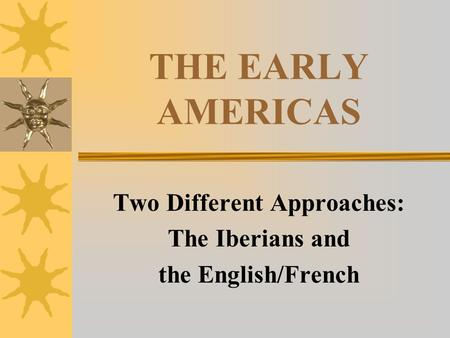 THE EARLY AMERICAS Two Different Approaches: The Iberians <strong>and</strong> the English/French.
