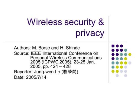 Wireless security & privacy Authors: M. Borsc and H. Shinde Source: IEEE International Conference on Personal Wireless Communications 2005 (ICPWC 2005),
