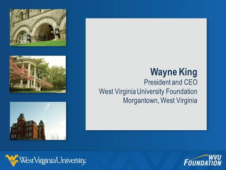 Wayne King President and CEO West Virginia University Foundation Morgantown, West Virginia.