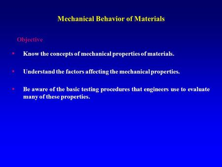Mechanical Behavior of Materials  Know the concepts of mechanical properties of materials.  Understand the factors affecting the mechanical properties.