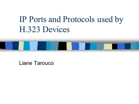 IP Ports and Protocols used by H.323 Devices Liane Tarouco.