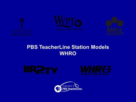 PBS TeacherLine Station Models WHRO. Virginia's PBS TeacherLine WHRO Overview  Community Licensee Owned by 17 Public School Systems  Education Staff.