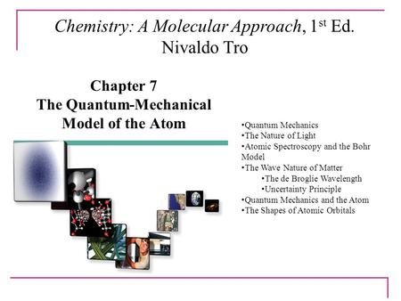 Chapter 7 The Quantum-Mechanical Model of the Atom Chemistry: A Molecular Approach, 1 st Ed. Nivaldo Tro Quantum Mechanics The Nature of Light Atomic Spectroscopy.