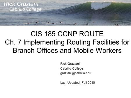 CIS 185 CCNP ROUTE Ch. 7 Implementing Routing Facilities for Branch Offices and Mobile Workers Rick Graziani Cabrillo College Last.