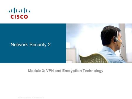 © 2006 Cisco Systems, Inc. All rights reserved. Network Security 2 Module 3: VPN and Encryption Technology.