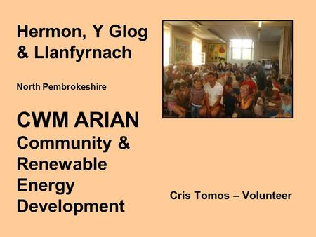 Cris Tomos – Volunteer Hermon, Y Glog & Llanfyrnach North Pembrokeshire CWM ARIAN Community & Renewable Energy Development.