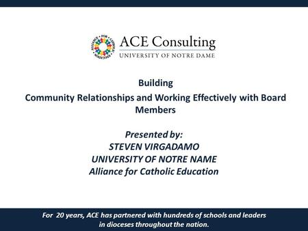 Building Community Relationships and Working Effectively with Board Members For 20 years, ACE has partnered with hundreds of schools and leaders in dioceses.