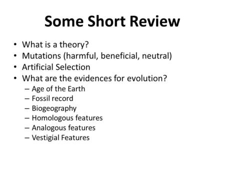 Some Short Review What is a theory? Mutations (harmful, beneficial, neutral) Artificial Selection What are the evidences for evolution? – Age of the Earth.