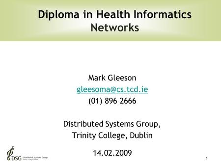 1 Mark Gleeson (01) 896 2666 Distributed Systems Group, Trinity College, Dublin 14.02.2009 Diploma in Health Informatics <strong>Networks</strong>.