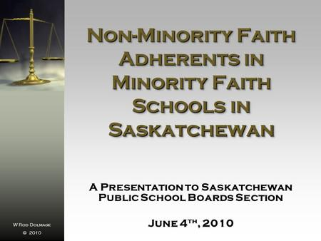 W Rod Dolmage © 2010 Non-Minority Faith Adherents in Minority Faith Schools in Saskatchewan A Presentation to Saskatchewan Public School Boards Section.