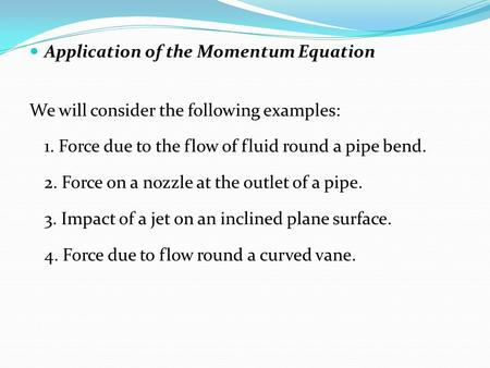 Application of the Momentum Equation We will consider the following examples: 1. Force due to the flow of fluid round a pipe bend. 2. Force on a nozzle.