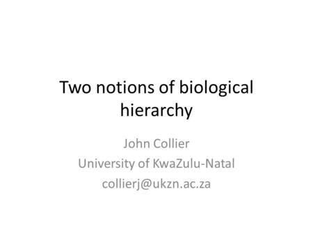Two notions of biological hierarchy John Collier University of KwaZulu-Natal