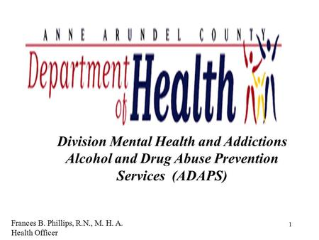 1 Division Mental Health and Addictions Alcohol and Drug Abuse Prevention Services (ADAPS) Frances B. Phillips, R.N., M. H. A. Health Officer.