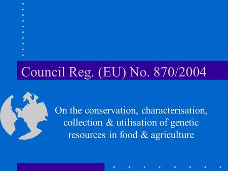 Council Reg. (EU) No. 870/2004 On the conservation, characterisation, collection & utilisation of genetic resources in food & agriculture.