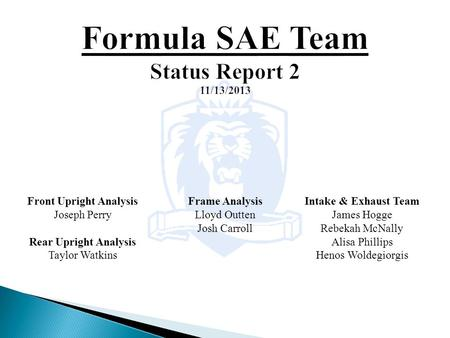Intake & Exhaust Team James Hogge Rebekah McNally Alisa Phillips Henos Woldegiorgis Front Upright Analysis Joseph Perry Rear Upright Analysis Taylor Watkins.