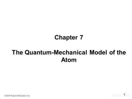 Chapter 7 Lecture Chapter 7 The Quantum-Mechanical Model of the Atom © 2014 Pearson Education, Inc. 1.