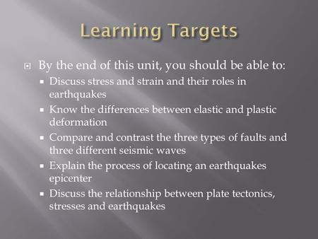  By the end of this unit, you should be able to:  Discuss stress and strain and their roles in earthquakes  Know the differences between elastic and.