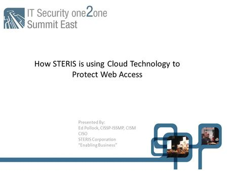 "How STERIS is using Cloud Technology to Protect Web Access Presented By: Ed Pollock, CISSP-ISSMP, CISM CISO STERIS Corporation ""Enabling Business"""