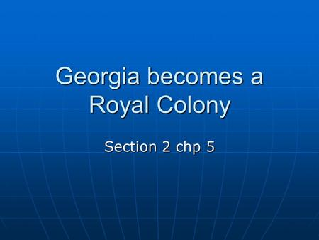 Georgia becomes a Royal Colony Section 2 chp 5. SS8H2 & SS8H3 H2-The student will analyze the colonial period of Georgia's history. C-Explain the development.