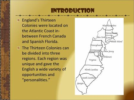Introduction England's Thirteen Colonies were located on the Atlantic Coast in-between French Canada and Spanish Florida. The Thirteen Colonies can be.