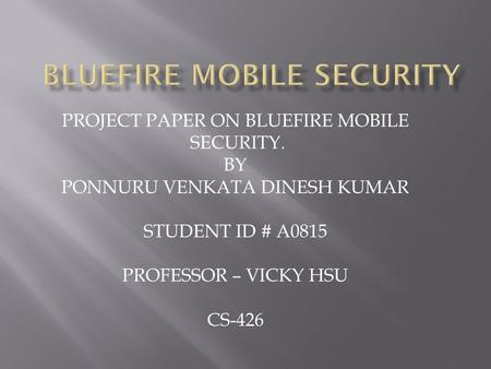 PROJECT PAPER ON BLUEFIRE MOBILE SECURITY. BY PONNURU VENKATA DINESH KUMAR STUDENT ID # A0815 PROFESSOR – VICKY HSU CS-426.