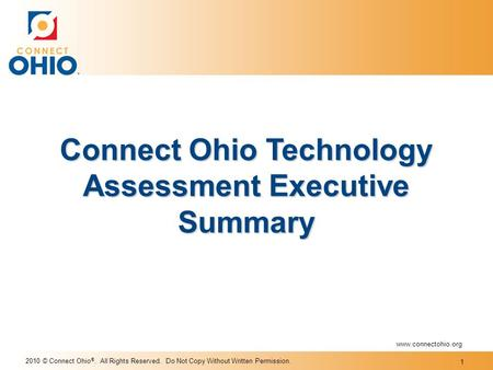 2010 © Connect Ohio ®. All Rights Reserved. Do Not Copy Without Written Permission. Connect Ohio Technology Assessment Executive Summary www.connectohio.org.