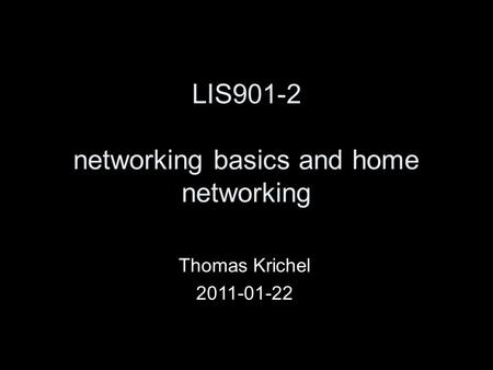 LIS901-2 networking basics and home networking Thomas Krichel 2011-01-22.