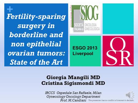 + Giorgia Mangili MD Cristina Sigismondi MD IRCCS Ospedale San Raffaele, Milan Gynecology Oncology Department Prof. M.Candiani The presenter has no conflict.
