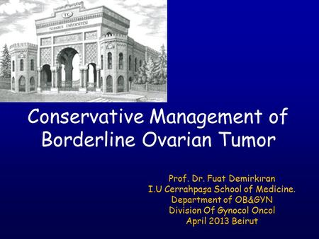 Conservative Management of Borderline Ovarian Tumor Prof. Dr. Fuat Demirkıran I.U Cerrahpaşa School of Medicine. Department of OB&GYN Division Of Gynocol.