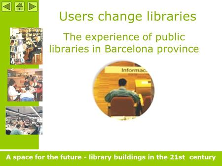 Users change libraries The experience of public libraries in Barcelona province A space for the future - library buildings in the 21st century.