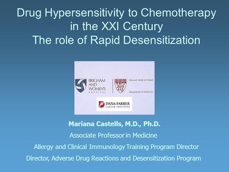 Drug Hypersensitivity to Chemotherapy in the XXI Century The role of Rapid Desensitization Mariana Castells, M.D., Ph.D. Associate Professor in Medicine.