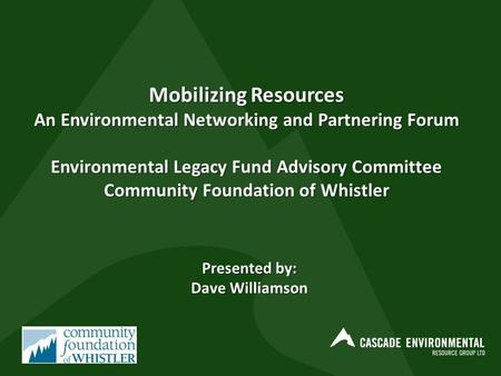 Mobilizing Resources An Environmental Networking and Partnering Forum Environmental Legacy Fund Advisory Committee Community Foundation of Whistler Presented.