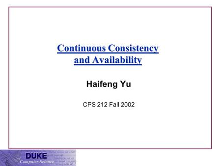 Continuous Consistency and Availability Haifeng Yu CPS 212 Fall 2002.