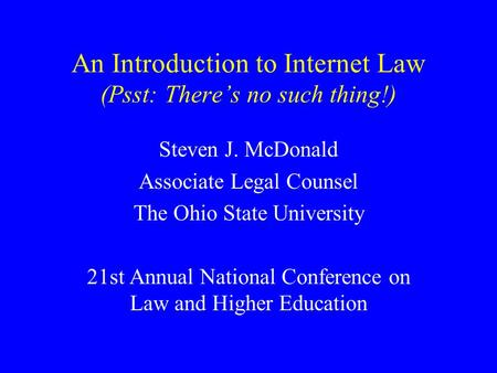 An Introduction to Internet Law (Psst: There's no such thing!) Steven J. McDonald Associate Legal Counsel The Ohio State University 21st Annual National.