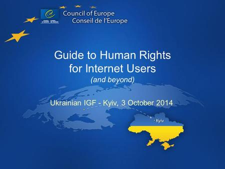 Guide to Human Rights for Internet Users (and beyond) Ukrainian IGF - Kyiv, 3 October 2014.