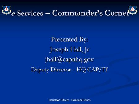 Hometown Citizens – Homeland Heroes e-Services – Commander's Corner Presented By: Joseph Hall, Jr Deputy Director - HQ CAP/IT.