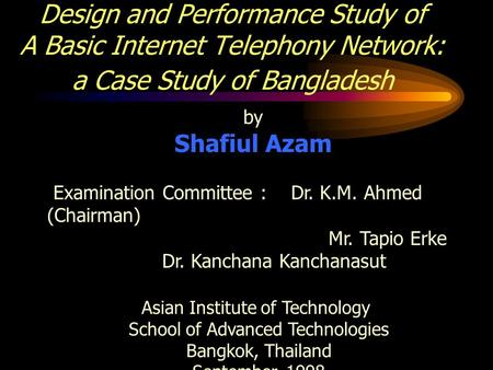 Design and Performance Study of A Basic Internet Telephony Network: a Case Study of Bangladesh by Shafiul Azam Examination Committee : Dr. K.M. Ahmed (Chairman)
