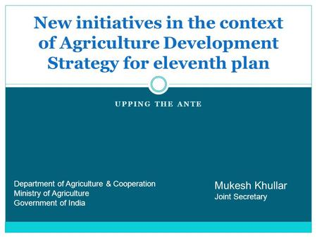 UPPING THE ANTE New initiatives in the context of Agriculture Development Strategy for eleventh plan Mukesh Khullar Joint Secretary Department of Agriculture.