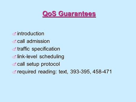 QoS Guarantees  introduction  call admission  traffic specification  link-level scheduling  call setup protocol  required reading: text, 393-395,