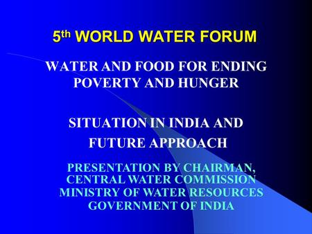 5 th WORLD WATER FORUM WATER AND FOOD FOR ENDING POVERTY AND HUNGER SITUATION IN INDIA AND FUTURE APPROACH PRESENTATION BY CHAIRMAN, CENTRAL WATER COMMISSION.