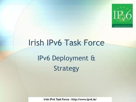 Irish IPv6 Task Force -  Irish IPv6 Task Force IPv6 Deployment & Strategy.